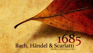 Año 1685: Bach, Heandel y Scarlatti vienen al mundo